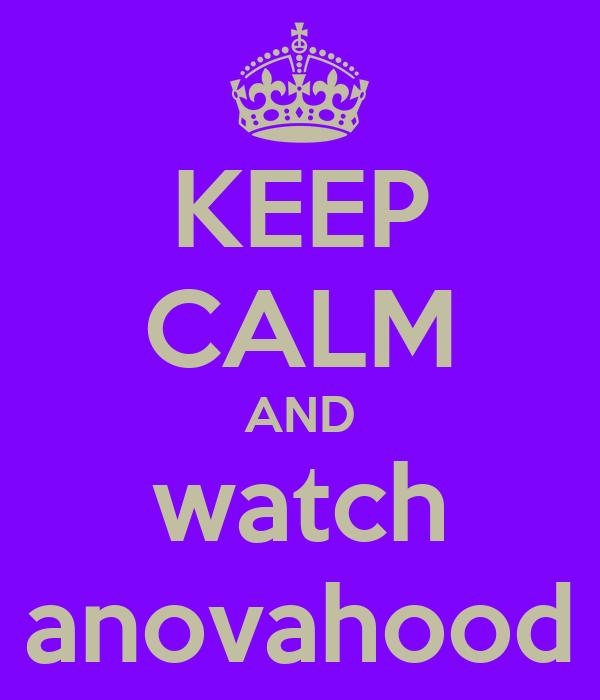 KEEP CALM AND watch anovahood