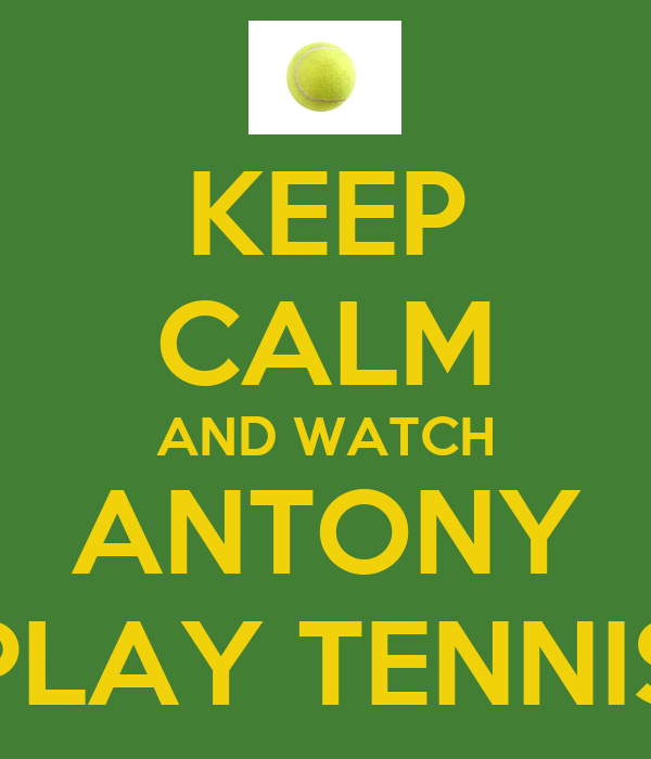 KEEP CALM AND WATCH ANTONY PLAY TENNIS