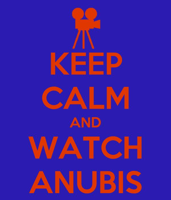 KEEP CALM AND WATCH ANUBIS