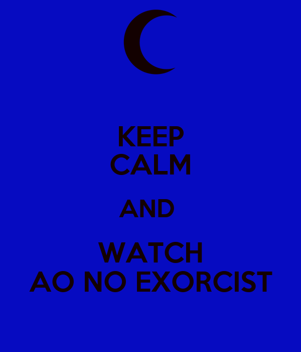 KEEP CALM AND  WATCH AO NO EXORCIST