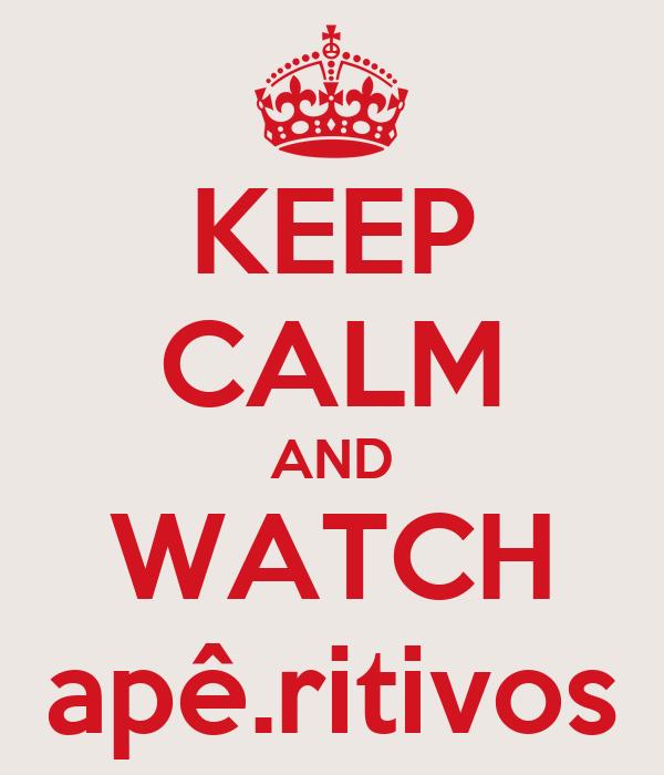 KEEP CALM AND WATCH apê.ritivos