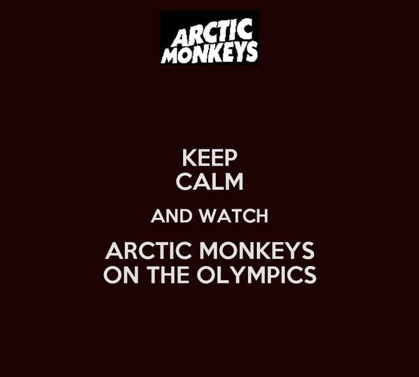 KEEP CALM AND WATCH ARCTIC MONKEYS ON THE OLYMPICS