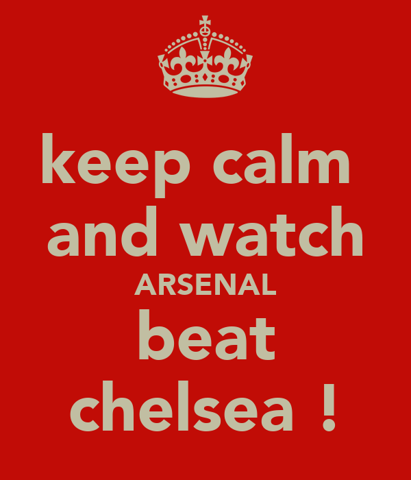 keep calm  and watch ARSENAL beat chelsea !