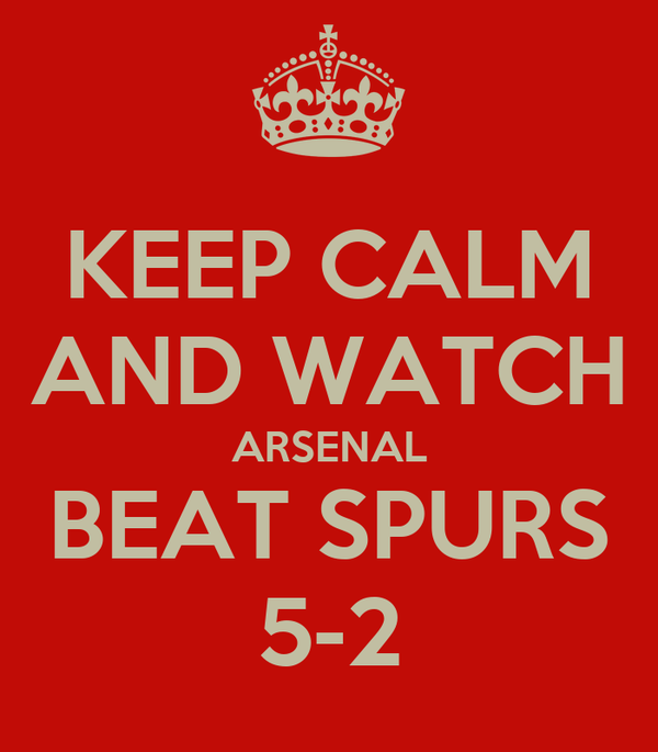 KEEP CALM AND WATCH ARSENAL BEAT SPURS 5-2