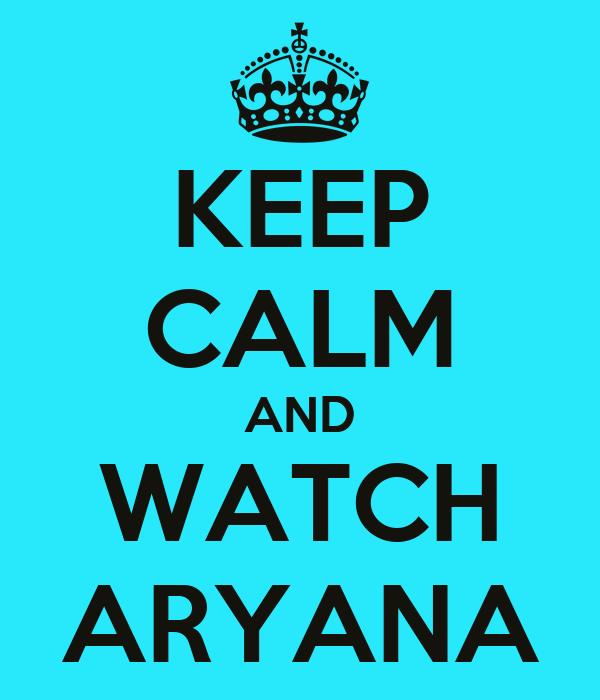 KEEP CALM AND WATCH ARYANA