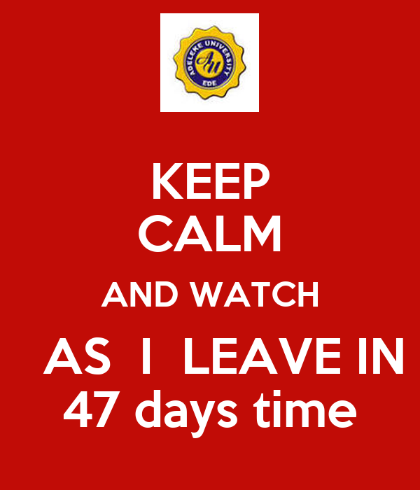 KEEP CALM AND WATCH    AS  I  LEAVE IN  47 days time