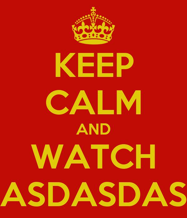 KEEP CALM AND WATCH ASDASDAS
