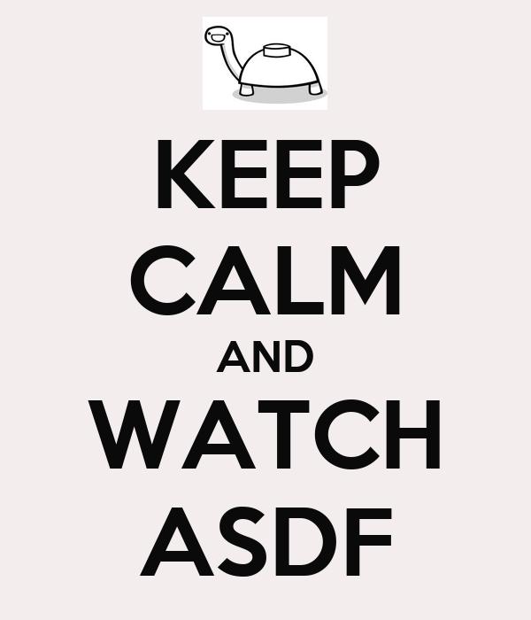 KEEP CALM AND WATCH ASDF