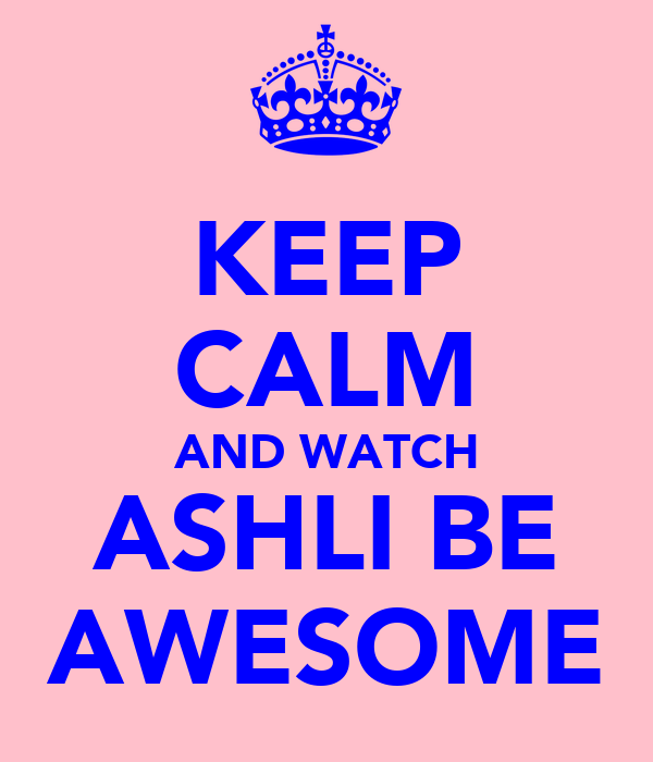 KEEP CALM AND WATCH ASHLI BE AWESOME