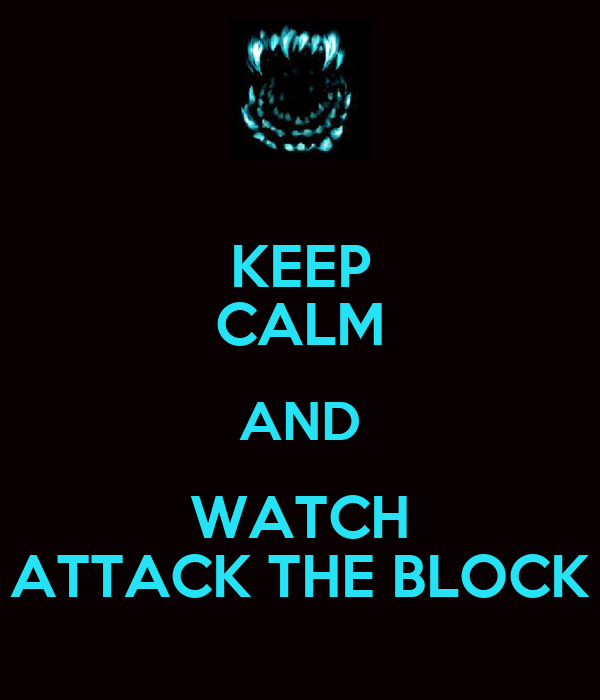 KEEP CALM AND WATCH ATTACK THE BLOCK