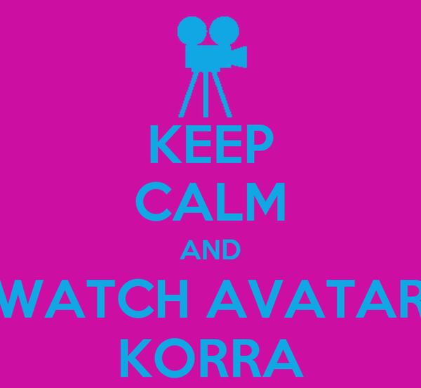 KEEP CALM AND WATCH AVATAR KORRA