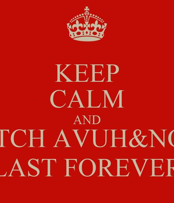 KEEP CALM AND WATCH AVUH&NQOH LAST FOREVER