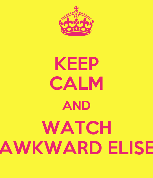 KEEP CALM AND WATCH AWKWARD ELISE