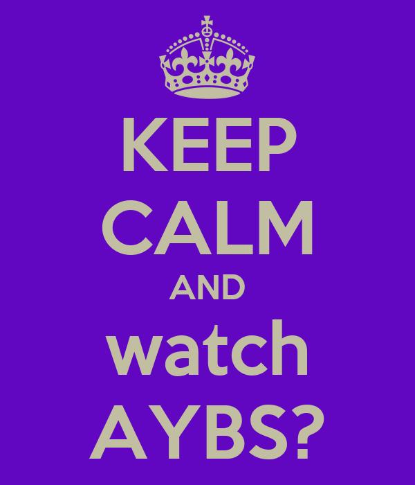 KEEP CALM AND watch AYBS?