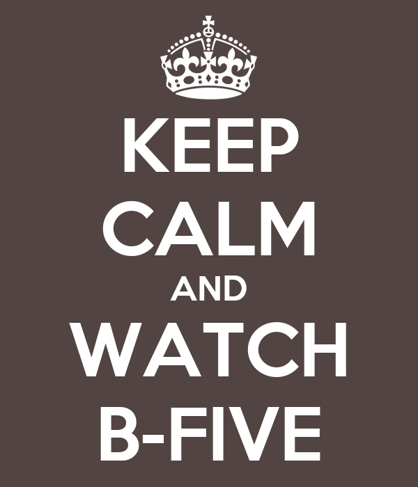 KEEP CALM AND WATCH B-FIVE