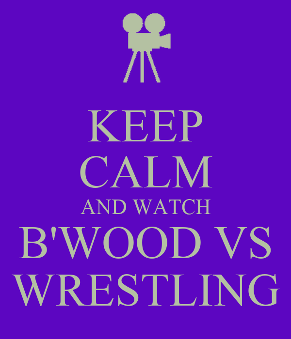 KEEP CALM AND WATCH B'WOOD VS WRESTLING
