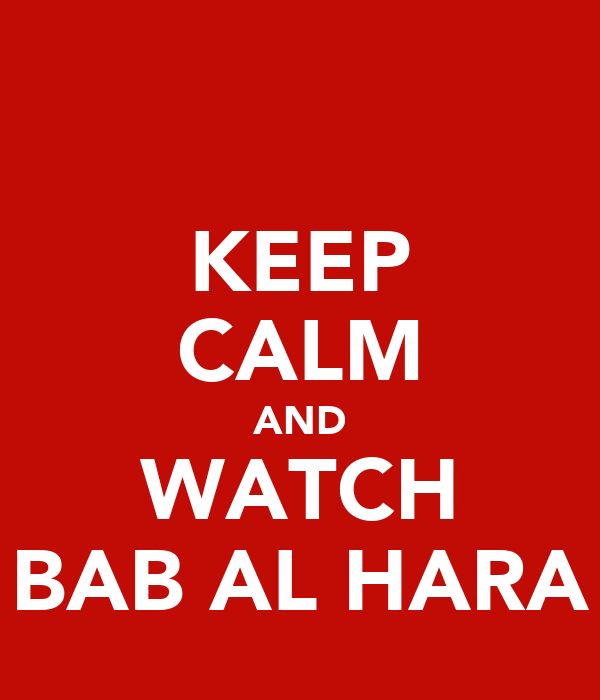 KEEP CALM AND WATCH BAB AL HARA