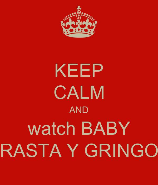 KEEP CALM AND watch BABY RASTA Y GRINGO
