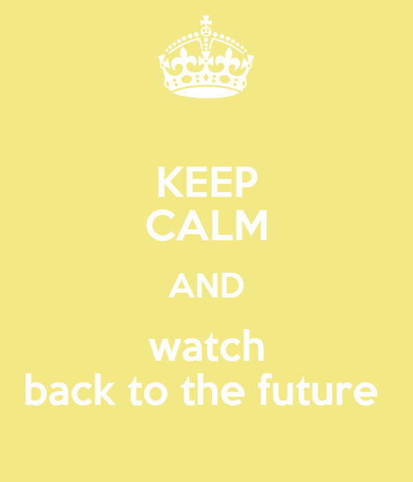 KEEP CALM AND watch back to the future