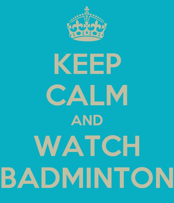 KEEP CALM AND WATCH BADMINTON