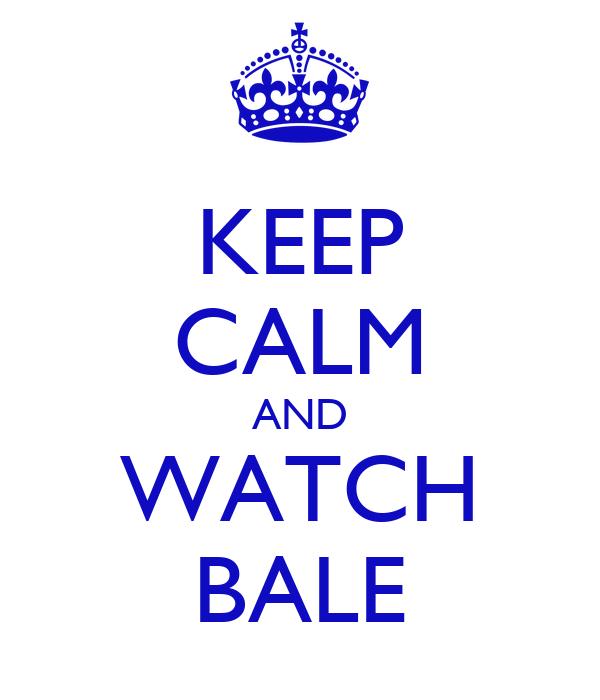 KEEP CALM AND WATCH BALE
