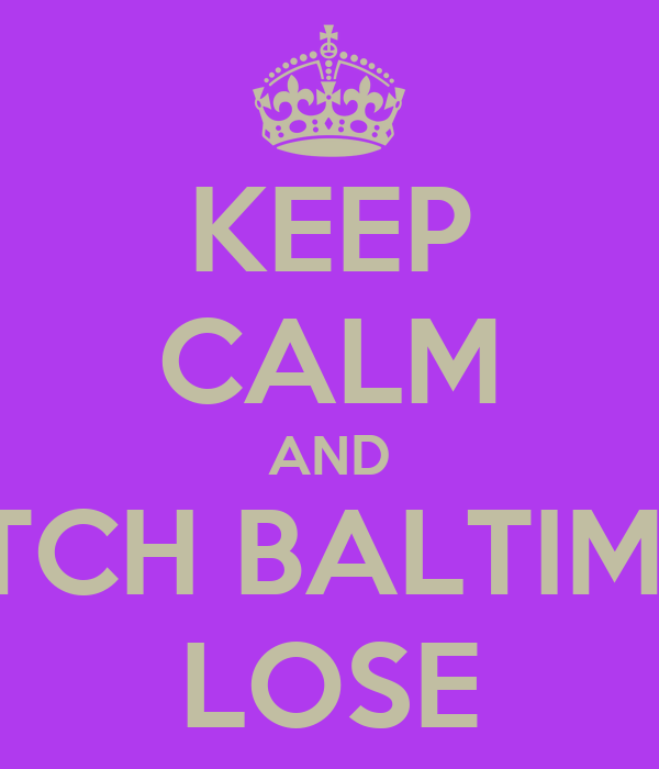 KEEP CALM AND WATCH BALTIMORE LOSE