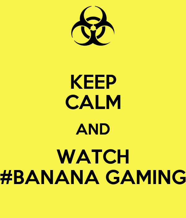 KEEP CALM AND WATCH #BANANA GAMING