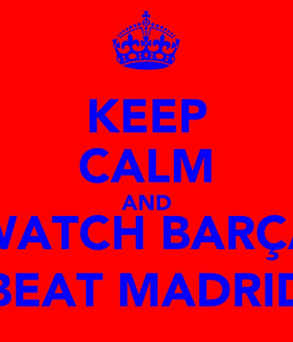 KEEP CALM AND WATCH BARÇA BEAT MADRID