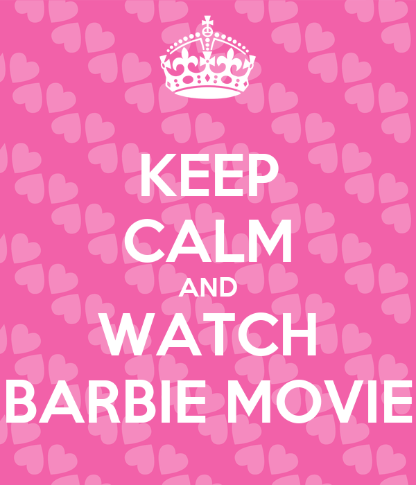KEEP CALM AND WATCH BARBIE MOVIE