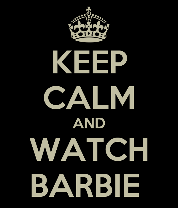 KEEP CALM AND WATCH BARBIE
