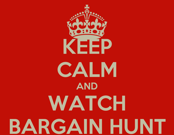 KEEP CALM AND WATCH BARGAIN HUNT