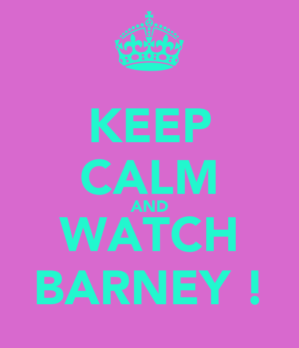 KEEP CALM AND WATCH BARNEY !