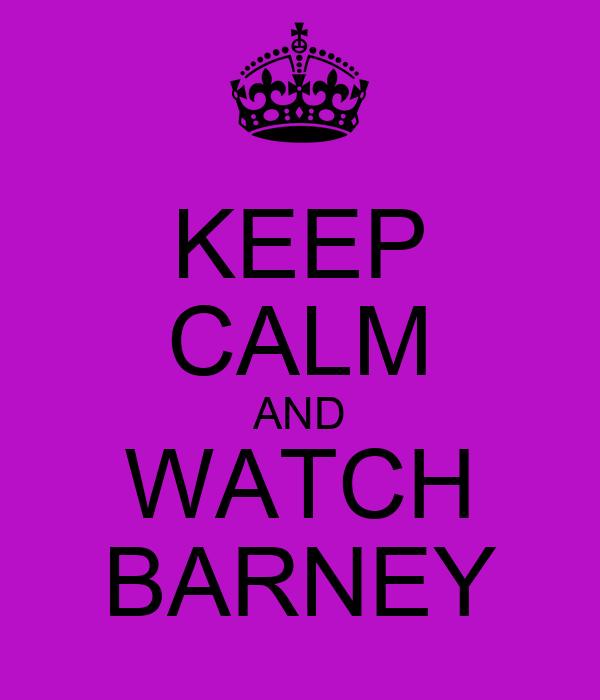 KEEP CALM AND WATCH BARNEY