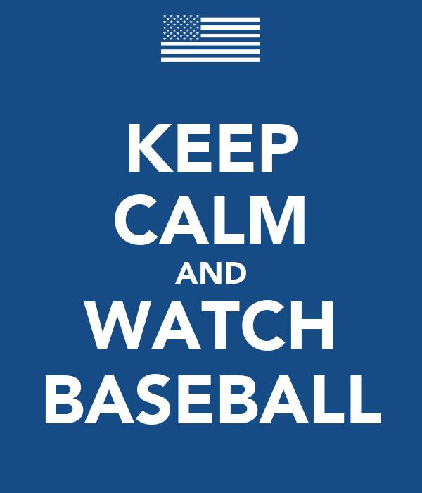 KEEP CALM AND WATCH BASEBALL