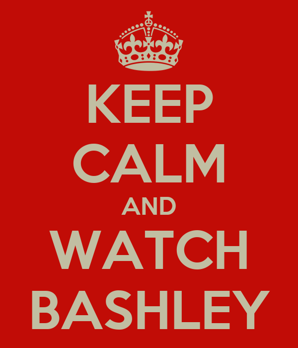 KEEP CALM AND WATCH BASHLEY