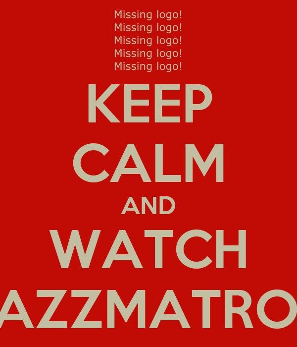 KEEP CALM AND WATCH BAZZMATRON