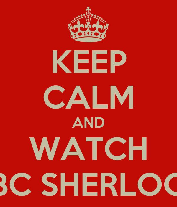 KEEP CALM AND WATCH BBC SHERLOCK