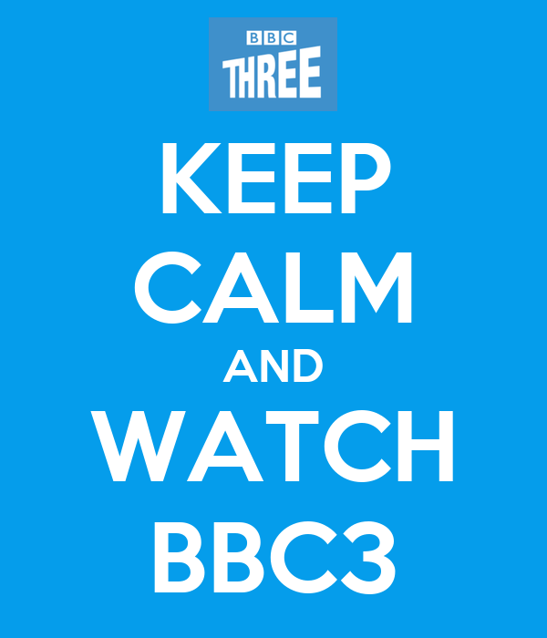KEEP CALM AND WATCH BBC3