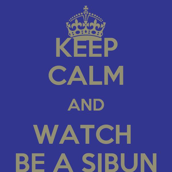 KEEP CALM AND WATCH  BE A SIBUN