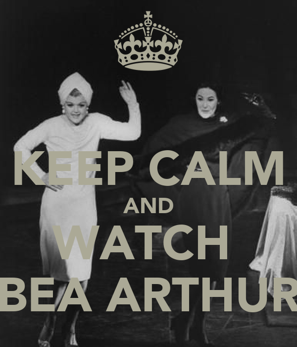 KEEP CALM AND WATCH  BEA ARTHUR