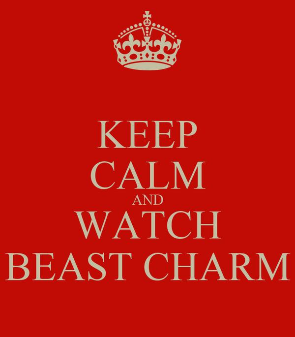 KEEP CALM AND WATCH BEAST CHARM