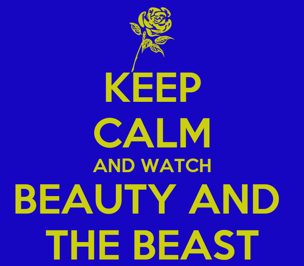 KEEP CALM AND WATCH BEAUTY AND  THE BEAST