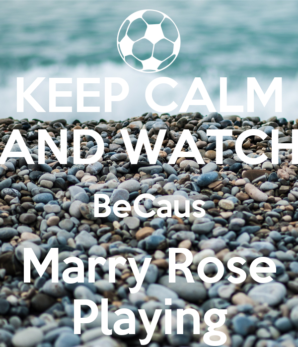 KEEP CALM AND WATCH BeCaus Marry Rose Playing