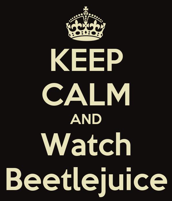 KEEP CALM AND Watch Beetlejuice
