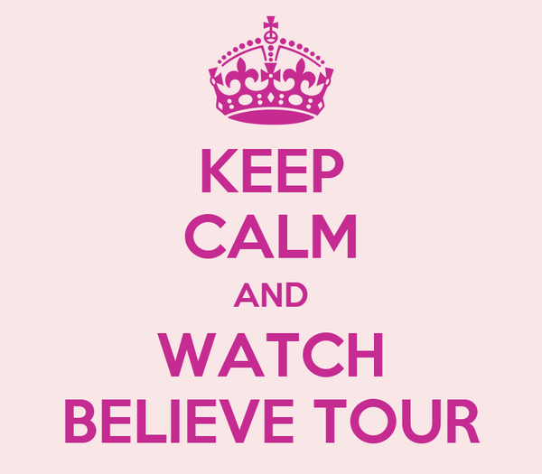 KEEP CALM AND WATCH BELIEVE TOUR