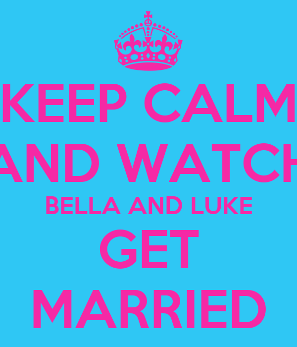 KEEP CALM AND WATCH BELLA AND LUKE GET MARRIED