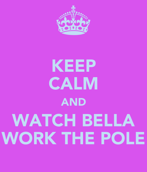 KEEP CALM AND WATCH BELLA WORK THE POLE