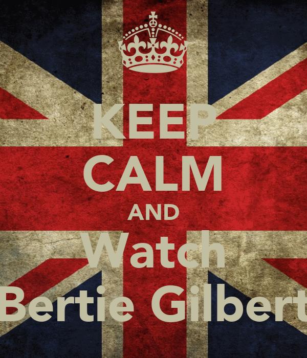KEEP CALM AND Watch Bertie Gilbert