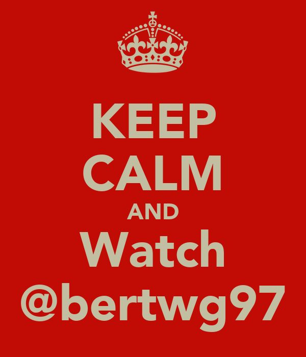 KEEP CALM AND Watch @bertwg97