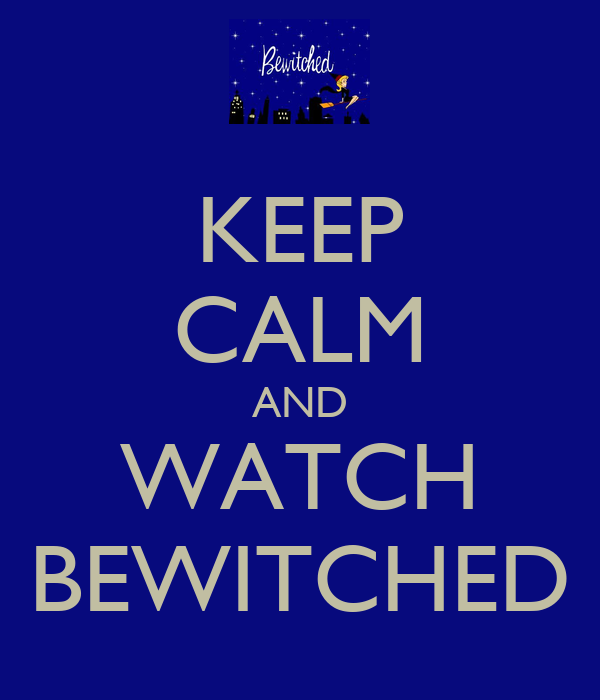 KEEP CALM AND WATCH BEWITCHED